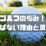 ゴルフの悩み! 飛ばない理由と原因